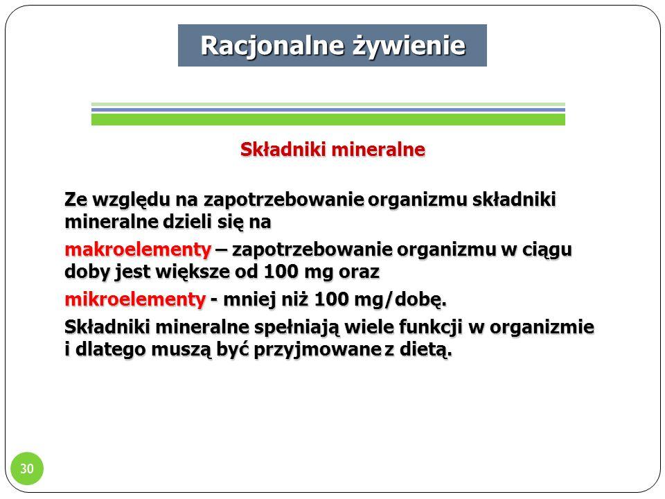 30 Racjonalne żywienie Składniki mineralne Ze względu na zapotrzebowanie organizmu składniki mineralne dzieli się na makroelementy – zapotrzebowanie organizmu w ciągu doby jest większe od 100 mg oraz mikroelementy - mniej niż 100 mg/dobę.
