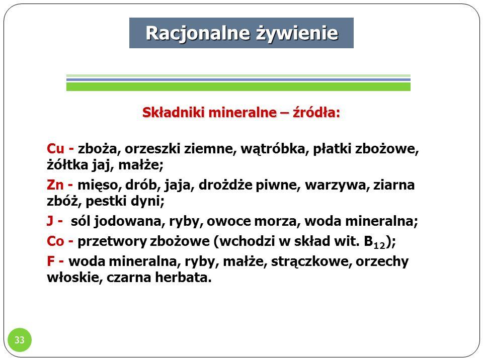 33 Racjonalne żywienie Składniki mineralne – źródła: Cu - zboża, orzeszki ziemne, wątróbka, płatki zbożowe, żółtka jaj, małże; Zn - mięso, drób, jaja, drożdże piwne, warzywa, ziarna zbóż, pestki dyni; J - sól jodowana, ryby, owoce morza, woda mineralna; Co - przetwory zbożowe (wchodzi w skład wit.