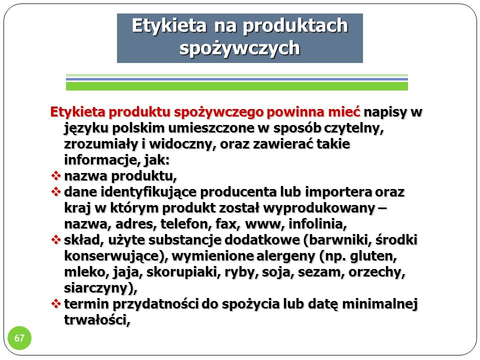 67 Etykieta na produktach spożywczych Etykieta produktu spożywczego powinna mieć napisy w języku polskim umieszczone w sposób czytelny, zrozumiały i widoczny, oraz zawierać takie informacje, jak:  nazwa produktu,  dane identyfikujące producenta lub importera oraz kraj w którym produkt został wyprodukowany – nazwa, adres, telefon, fax, www, infolinia,  skład, użyte substancje dodatkowe (barwniki, środki konserwujące), wymienione alergeny (np.