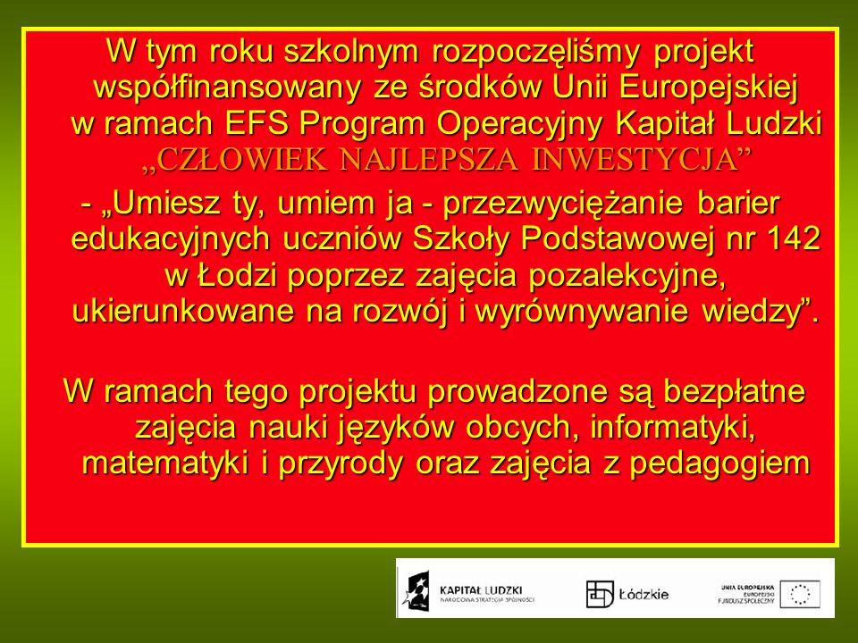"""W tym roku szkolnym rozpoczęliśmy projekt współfinansowany ze środków Unii Europejskiej w ramach EFS Program Operacyjny Kapitał Ludzki """"CZŁOWIEK NAJLEPSZA INWESTYCJA - """"Umiesz ty, umiem ja - przezwyciężanie barier edukacyjnych uczniów Szkoły Podstawowej nr 142 w Łodzi poprzez zajęcia pozalekcyjne, ukierunkowane na rozwój i wyrównywanie wiedzy ."""