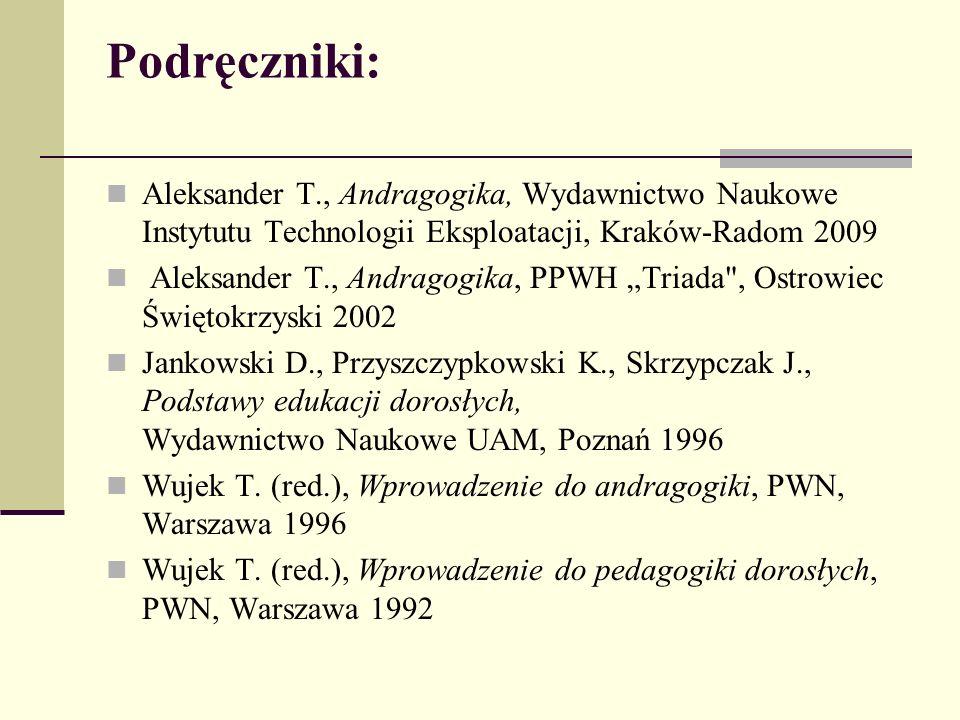"""Podręczniki: Aleksander T., Andragogika, Wydawnictwo Naukowe Instytutu Technologii Eksploatacji, Kraków-Radom 2009 Aleksander T., Andragogika, PPWH """"Triada , Ostrowiec Świętokrzyski 2002 Jankowski D., Przyszczypkowski K., Skrzypczak J., Podstawy edukacji dorosłych, Wydawnictwo Naukowe UAM, Poznań 1996 Wujek T."""
