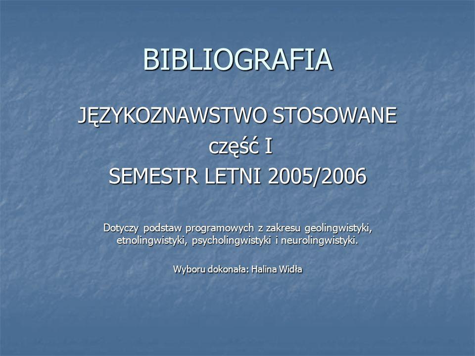 BIBLIOGRAFIA JĘZYKOZNAWSTWO STOSOWANE część I część I SEMESTR LETNI 2005/2006 Dotyczy podstaw programowych z zakresu geolingwistyki, etnolingwistyki, psycholingwistyki i neurolingwistyki.