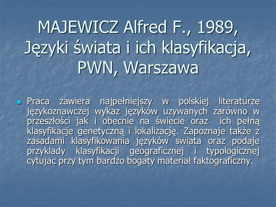 MAJEWICZ Alfred F., 1989, Języki świata i ich klasyfikacja, PWN, Warszawa Praca zawiera najpełniejszy w polskiej literaturze językoznawczej wykaz języków uzywanych zarówno w przeszłości jak i obecnie na świecie oraz ich pełną klasyfikacje genetyczną i lokalizację.