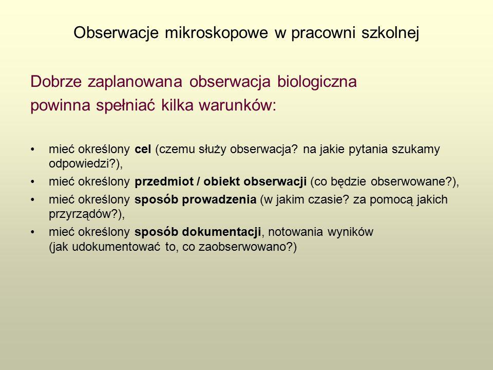 Obserwacje mikroskopowe w pracowni szkolnej Dobrze zaplanowana obserwacja biologiczna powinna spełniać kilka warunków: mieć określony cel (czemu służy obserwacja.