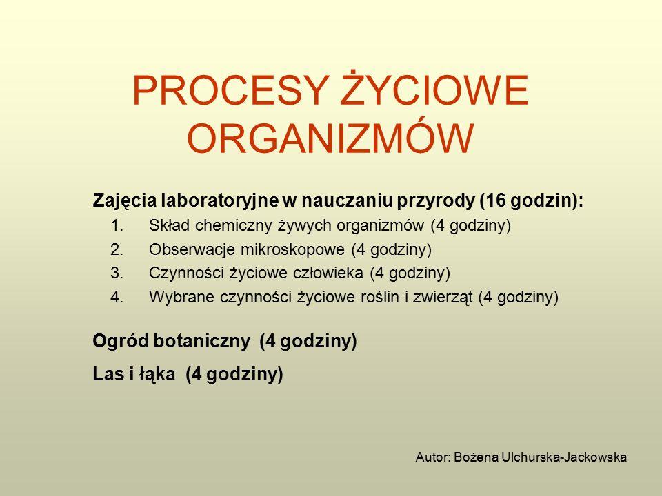 PROCESY ŻYCIOWE ORGANIZMÓW Zajęcia laboratoryjne w nauczaniu przyrody (16 godzin): 1.Skład chemiczny żywych organizmów (4 godziny) 2.Obserwacje mikroskopowe (4 godziny) 3.Czynności życiowe człowieka (4 godziny) 4.Wybrane czynności życiowe roślin i zwierząt (4 godziny) Ogród botaniczny (4 godziny) Las i łąka (4 godziny) Autor: Bożena Ulchurska-Jackowska