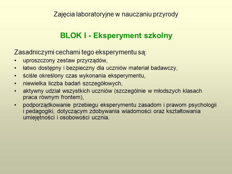 Zajęcia laboratoryjne w nauczaniu przyrody BLOK I - Eksperyment szkolny Zasadniczymi cechami tego eksperymentu są : uproszczony zestaw przyrządów, łatwo dostępny i bezpieczny dla uczniów materiał badawczy, ściśle określony czas wykonania eksperymentu, niewielka liczba badań szczegółowych, aktywny udział wszystkich uczniów (szczególnie w młodszych klasach praca równym frontem), podporządkowanie przebiegu eksperymentu zasadom i prawom psychologii i pedagogiki, dotyczącym zdobywania wiadomości oraz kształtowania umiejętności i osobowości ucznia.
