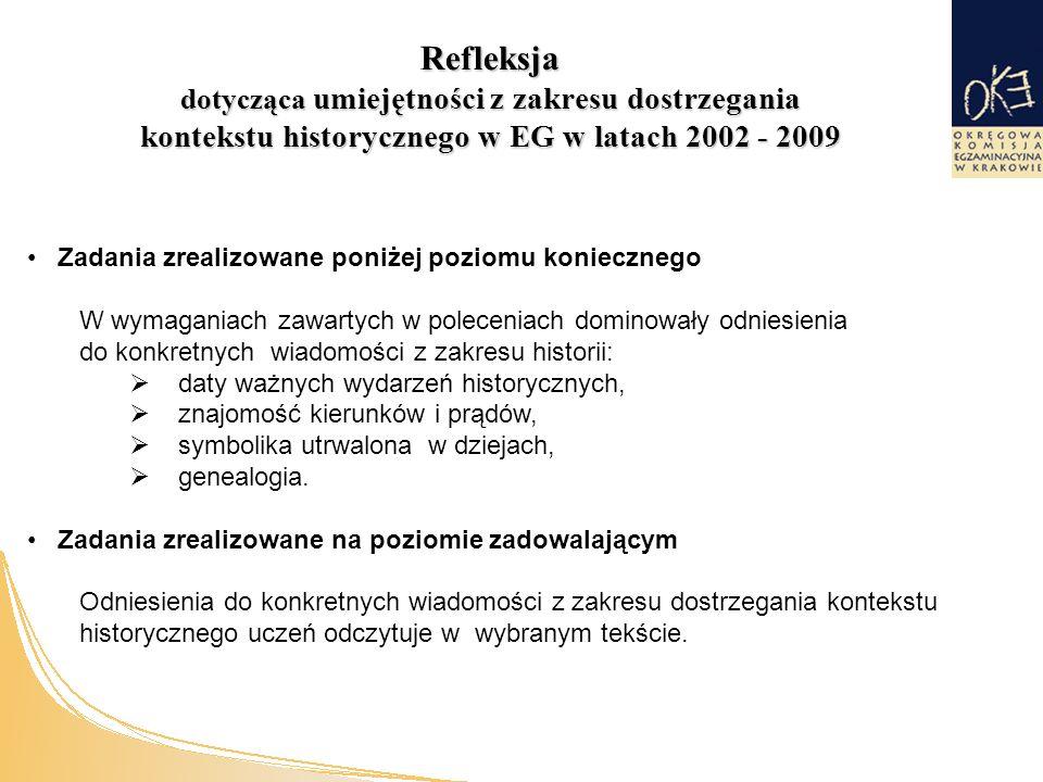 Refleksja dotycząca umiejętności z zakresu dostrzegania kontekstu historycznego w EG w latach 2002 - 2009 Zadania zrealizowane poniżej poziomu koniecznego W wymaganiach zawartych w poleceniach dominowały odniesienia do konkretnych wiadomości z zakresu historii:  daty ważnych wydarzeń historycznych,  znajomość kierunków i prądów,  symbolika utrwalona w dziejach,  genealogia.