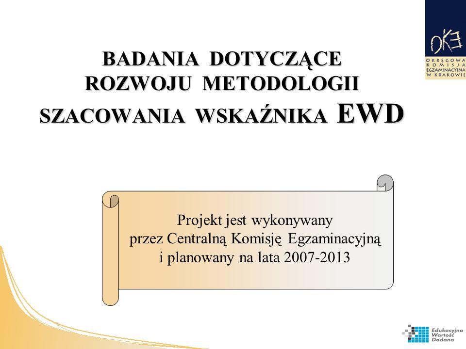 BADANIA DOTYCZĄCE ROZWOJU METODOLOGII SZACOWANIA WSKAŹNIKA EWD Projekt jest wykonywany przez Centralną Komisję Egzaminacyjną i planowany na lata 2007-2013