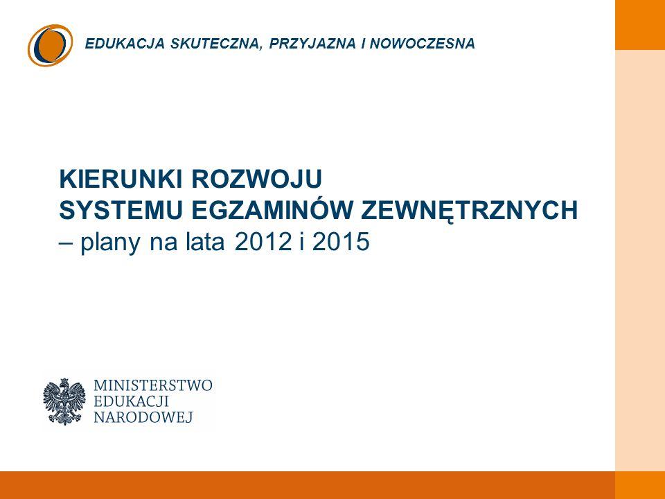 EDUKACJA SKUTECZNA, PRZYJAZNA I NOWOCZESNA KIERUNKI ROZWOJU SYSTEMU EGZAMINÓW ZEWNĘTRZNYCH – plany na lata 2012 i 2015