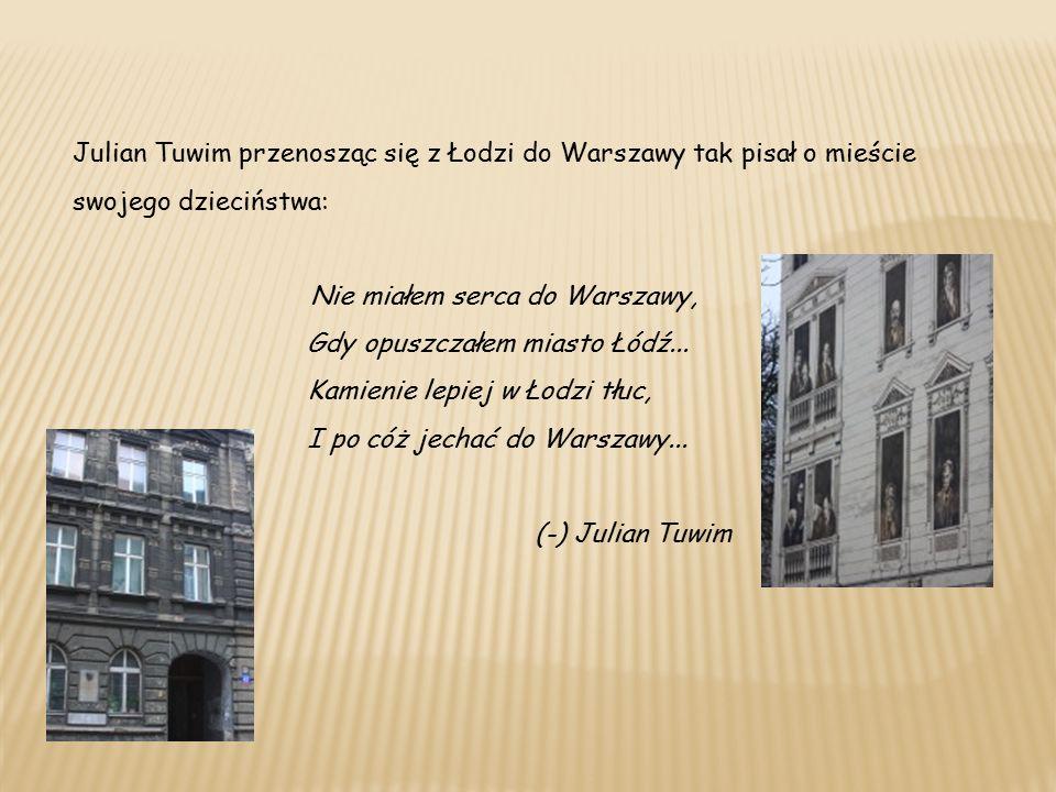 Julian Tuwim przenosząc się z Łodzi do Warszawy tak pisał o mieście swojego dzieciństwa: Nie miałem serca do Warszawy, Gdy opuszczałem miasto Łódź...