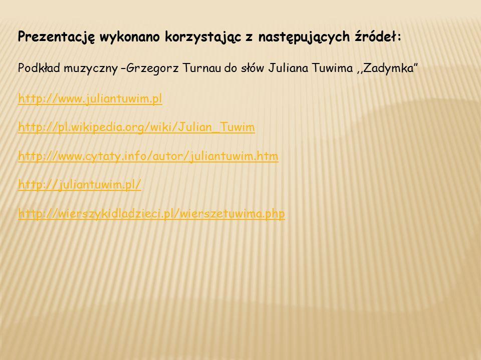 Prezentację wykonano korzystając z następujących źródeł: Podkład muzyczny –Grzegorz Turnau do słów Juliana Tuwima,,Zadymka http://www.juliantuwim.pl http://pl.wikipedia.org/wiki/Julian_Tuwim http://www.cytaty.info/autor/juliantuwim.htm http://juliantuwim.pl/ http://wierszykidladzieci.pl/wierszetuwima.php
