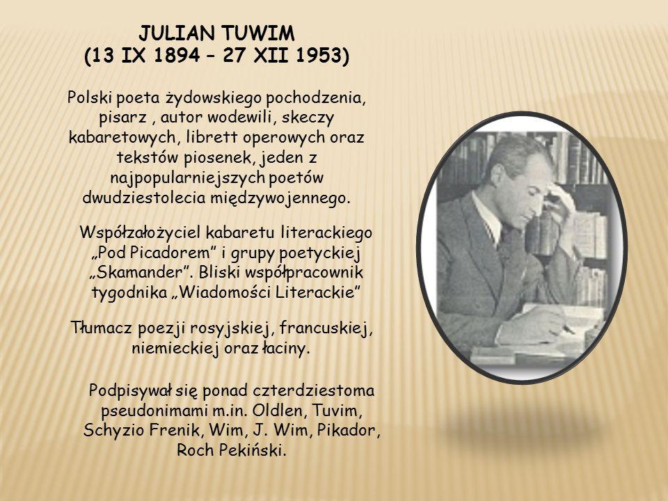JULIAN TUWIM (13 IX 1894 – 27 XII 1953) Polski poeta żydowskiego pochodzenia, pisarz, autor wodewili, skeczy kabaretowych, librett operowych oraz tekstów piosenek, jeden z najpopularniejszych poetów dwudziestolecia międzywojennego.