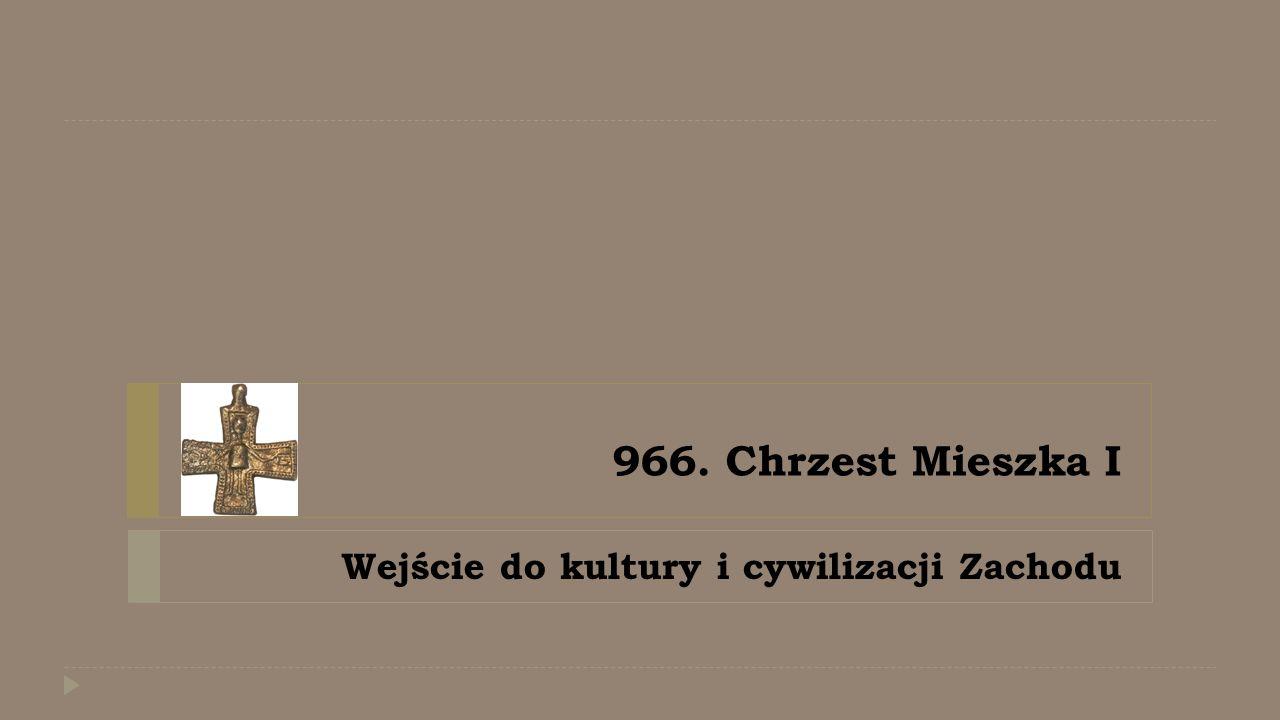966. Chrzest Mieszka I Wejście do kultury i cywilizacji Zachodu
