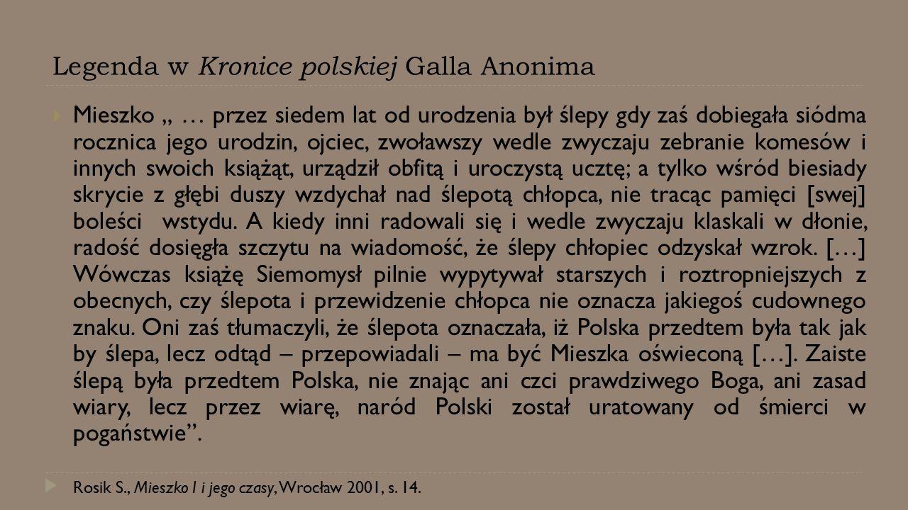 """Legenda w Kronice polskiej Galla Anonima  Mieszko """" … przez siedem lat od urodzenia był ślepy gdy zaś dobiegała siódma rocznica jego urodzin, ojciec,"""
