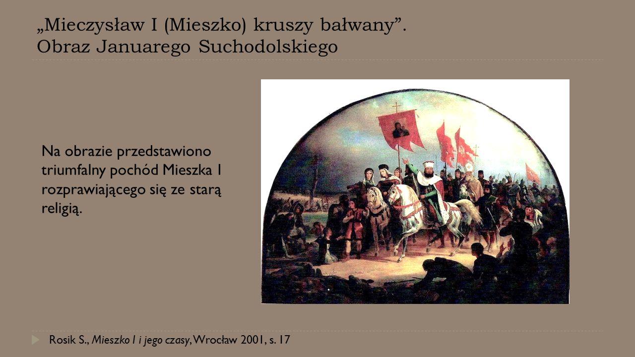 """""""Mieczysław I (Mieszko) kruszy bałwany"""". Obraz Januarego Suchodolskiego Rosik S., Mieszko I i jego czasy, Wrocław 2001, s. 17 Na obrazie przedstawiono"""
