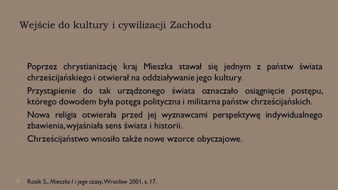 Wejście do kultury i cywilizacji Zachodu  Poprzez chrystianizację kraj Mieszka stawał się jednym z państw świata chrześcijańskiego i otwierał na oddz
