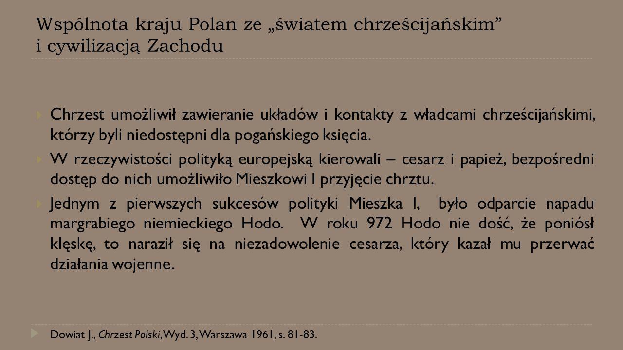 """Wspólnota kraju Polan ze """"światem chrześcijańskim"""" i cywilizacją Zachodu  Chrzest umożliwił zawieranie układów i kontakty z władcami chrześcijańskimi"""