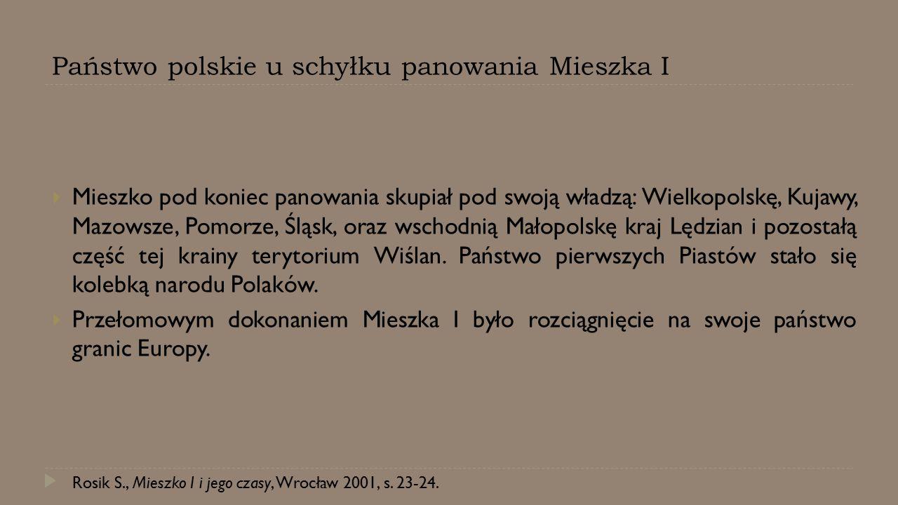 Państwo polskie u schyłku panowania Mieszka I  Mieszko pod koniec panowania skupiał pod swoją władzą: Wielkopolskę, Kujawy, Mazowsze, Pomorze, Śląsk,
