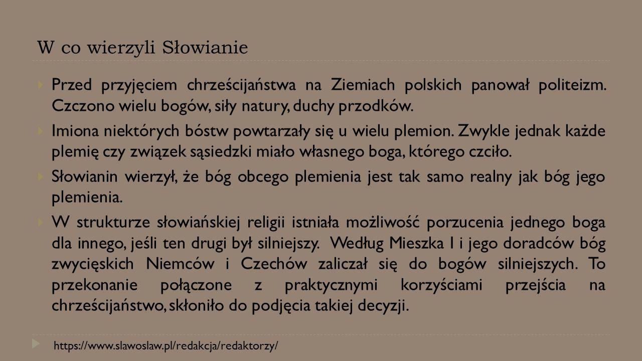 W co wierzyli Słowianie  Przed przyjęciem chrześcijaństwa na Ziemiach polskich panował politeizm. Czczono wielu bogów, siły natury, duchy przodków. 