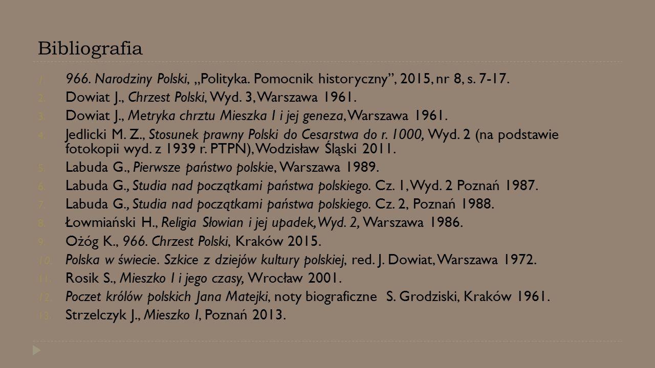 """Bibliografia 1. 966. Narodziny Polski, """"Polityka. Pomocnik historyczny"""", 2015, nr 8, s. 7-17. 2. Dowiat J., Chrzest Polski, Wyd. 3, Warszawa 1961. 3."""