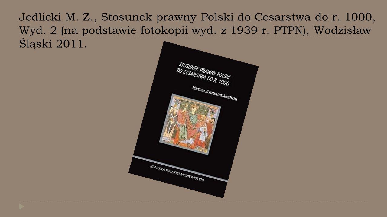 Jedlicki M. Z., Stosunek prawny Polski do Cesarstwa do r. 1000, Wyd. 2 (na podstawie fotokopii wyd. z 1939 r. PTPN), Wodzisław Śląski 2011.