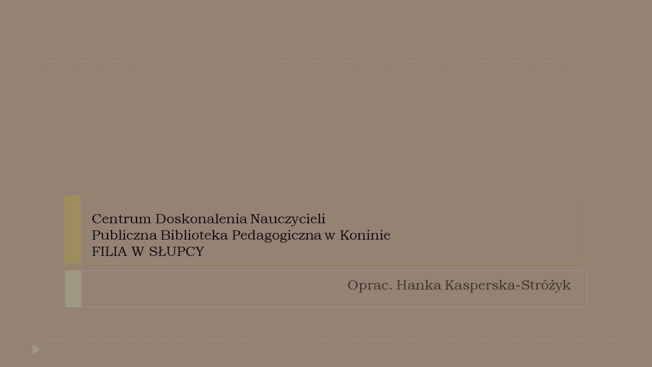 Centrum Doskonalenia Nauczycieli Publiczna Biblioteka Pedagogiczna w Koninie FILIA W SŁUPCY Oprac. Hanka Kasperska-Stróżyk