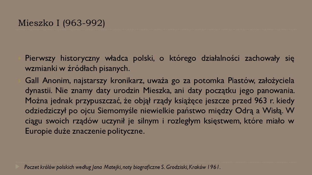 Mieszko I (963-992)  Pierwszy historyczny władca polski, o którego działalności zachowały się wzmianki w źródłach pisanych.  Gall Anonim, najstarszy