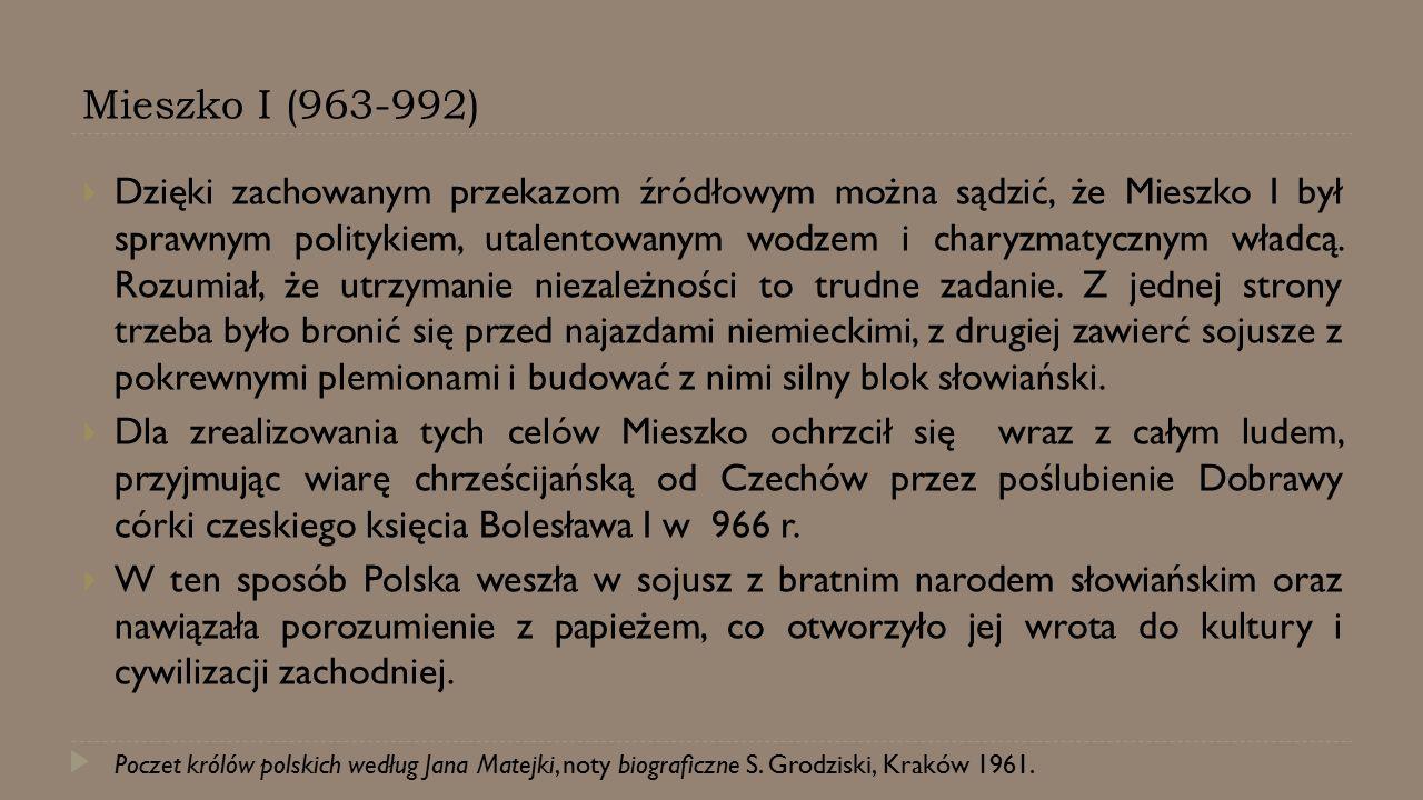 Mieszko I (963-992)  Dzięki zachowanym przekazom źródłowym można sądzić, że Mieszko I był sprawnym politykiem, utalentowanym wodzem i charyzmatycznym