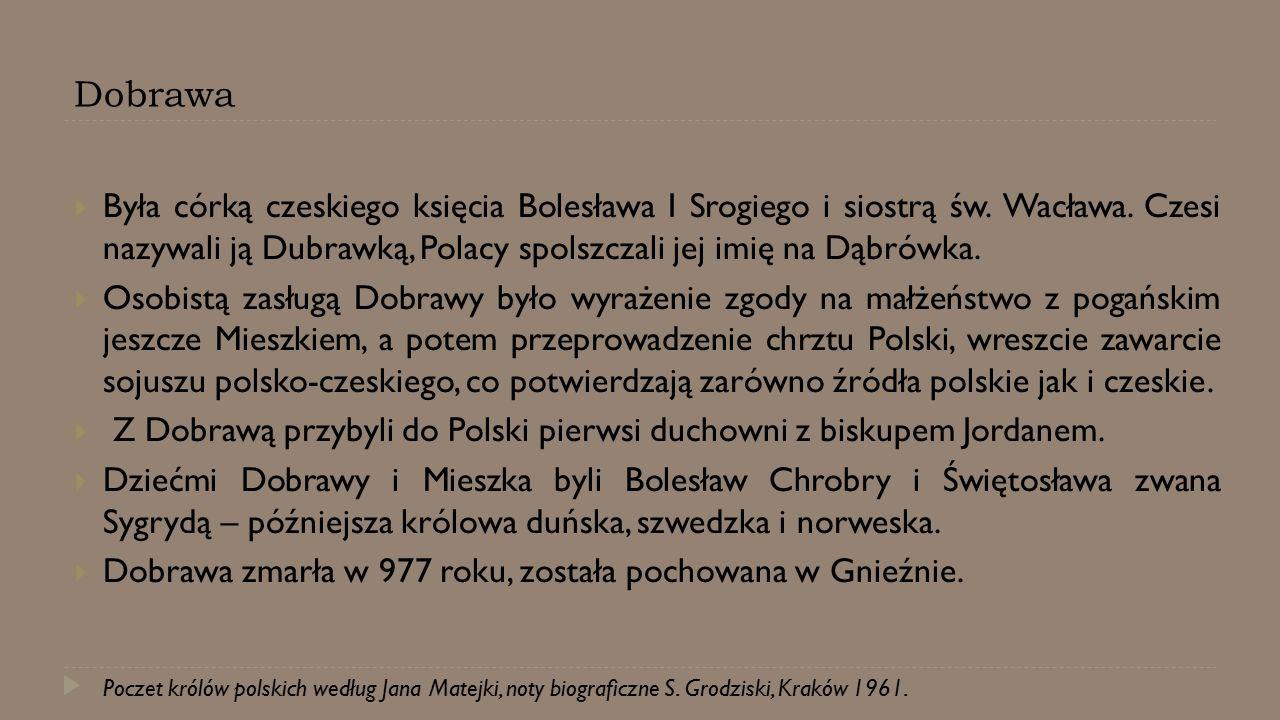 Dobrawa  Była córką czeskiego księcia Bolesława I Srogiego i siostrą św. Wacława. Czesi nazywali ją Dubrawką, Polacy spolszczali jej imię na Dąbrówka