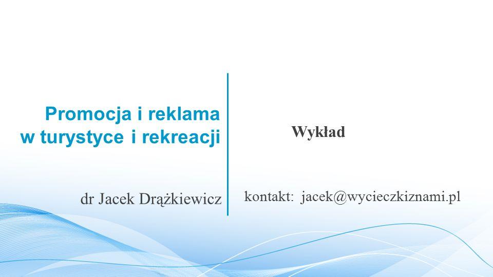 Promocja i reklama w turystyce i rekreacji Wykład dr Jacek Drążkiewicz kontakt: jacek@wycieczkiznami.pl