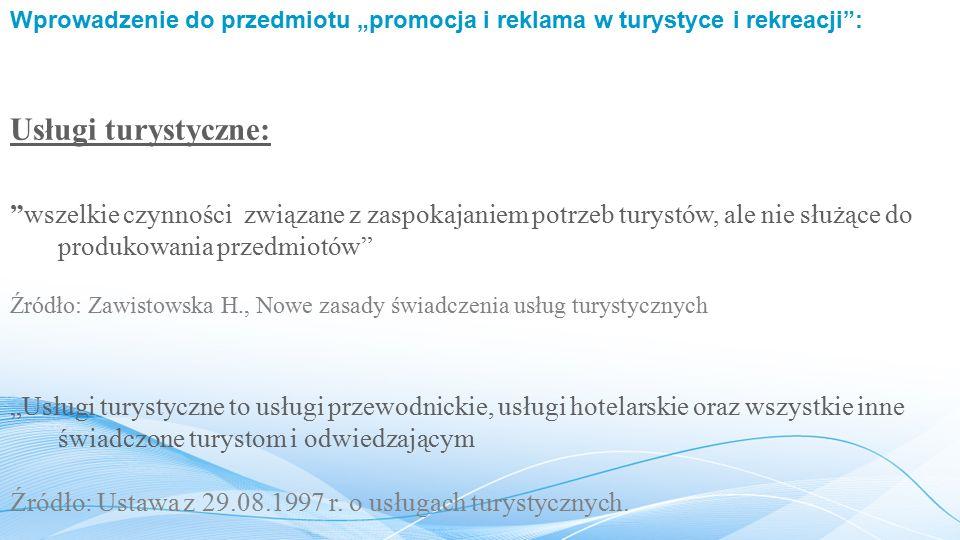 """Wprowadzenie do przedmiotu """"promocja i reklama w turystyce i rekreacji : Usługi turystyczne: wszelkie czynności związane z zaspokajaniem potrzeb turystów, ale nie służące do produkowania przedmiotów """"Usługi turystyczne to usługi przewodnickie, usługi hotelarskie oraz wszystkie inne świadczone turystom i odwiedzającym Źródło: Ustawa z 29.08.1997 r."""
