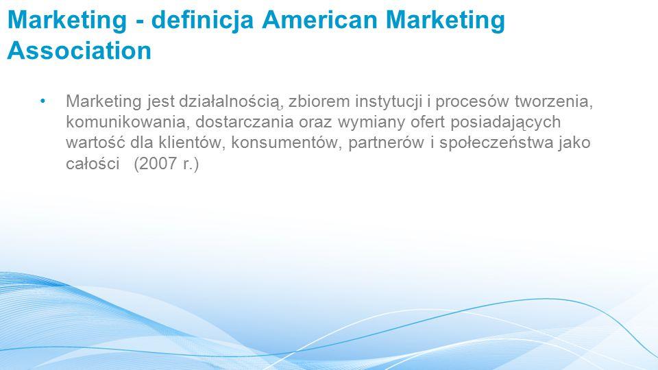 Marketing - definicja American Marketing Association Marketing jest działalnością, zbiorem instytucji i procesów tworzenia, komunikowania, dostarczania oraz wymiany ofert posiadających wartość dla klientów, konsumentów, partnerów i społeczeństwa jako całości (2007 r.)