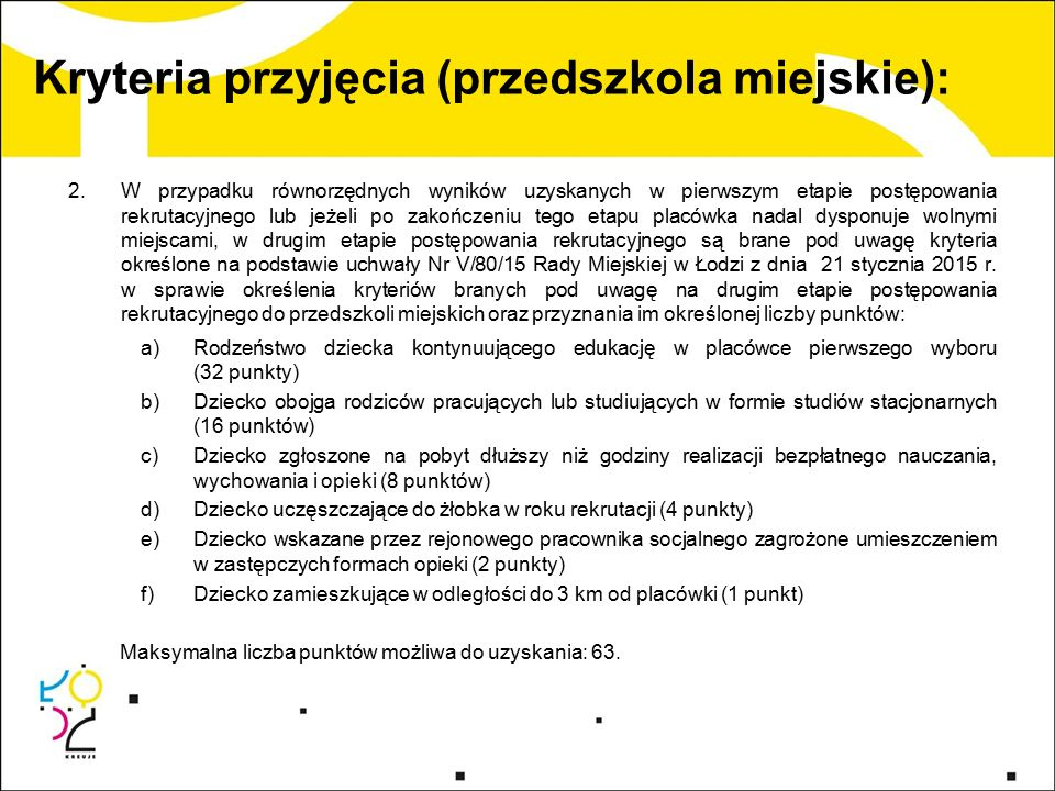 Kryteria przyjęcia (przedszkola miejskie): 2.W przypadku równorzędnych wyników uzyskanych w pierwszym etapie postępowania rekrutacyjnego lub jeżeli po zakończeniu tego etapu placówka nadal dysponuje wolnymi miejscami, w drugim etapie postępowania rekrutacyjnego są brane pod uwagę kryteria określone na podstawie uchwały Nr V/80/15 Rady Miejskiej w Łodzi z dnia 21 stycznia 2015 r.