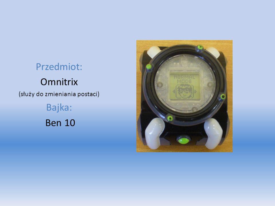 Przedmiot: Omnitrix (służy do zmieniania postaci) Bajka: Ben 10