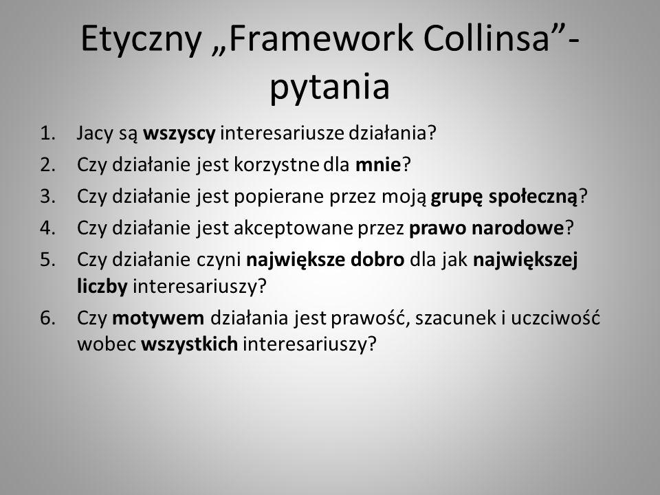"""Etyczny """"Framework Collinsa - pytania 1.Jacy są wszyscy interesariusze działania."""