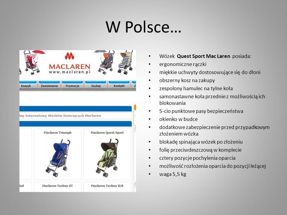 W Polsce… Wózek Quest Sport Mac Laren posiada: ergonomiczne rączki miękkie uchwyty dostosowujące się do dłoni obszerny kosz na zakupy zespolony hamulec na tylne koła samonastawne koła przednie z możliwością ich blokowania 5-cio punktowe pasy bezpieczeństwa okienko w budce dodatkowe zabezpieczenie przed przypadkowym złożeniem wózka blokadę spinająca wózek po złożeniu folię przeciwdeszczową w komplecie cztery pozycje pochylenia oparcia możliwość rozłożenia oparcia do pozycji leżącej waga 5,5 kg