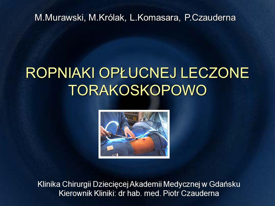 ROPNIAKI OPŁUCNEJ LECZONE TORAKOSKOPOWO Klinika Chirurgii Dziecięcej Akademii Medycznej w Gdańsku Kierownik Kliniki: dr hab.