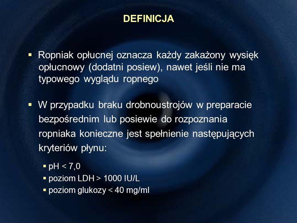 DEFINICJA  Ropniak opłucnej oznacza każdy zakażony wysięk opłucnowy (dodatni posiew), nawet jeśli nie ma typowego wyglądu ropnego  W przypadku braku drobnoustrojów w preparacie bezpośrednim lub posiewie do rozpoznania ropniaka konieczne jest spełnienie następujących kryteriów płynu:  pH < 7,0  poziom LDH > 1000 IU/L  poziom glukozy < 40 mg/ml