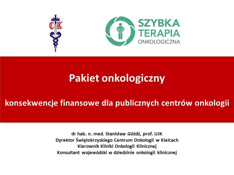 Pakiet onkologiczny konsekwencje finansowe dla publicznych centrów onkologii dr hab. n. med. Stanisław Góźdź, prof. UJK Dyrektor Świętokrzyskiego Cent