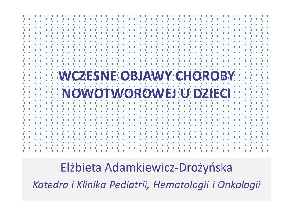 WCZESNE OBJAWY CHOROBY NOWOTWOROWEJ U DZIECI Elżbieta Adamkiewicz-Drożyńska Katedra i Klinika Pediatrii, Hematologii i Onkologii