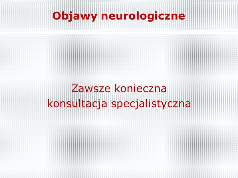 Objawy neurologiczne Zawsze konieczna konsultacja specjalistyczna