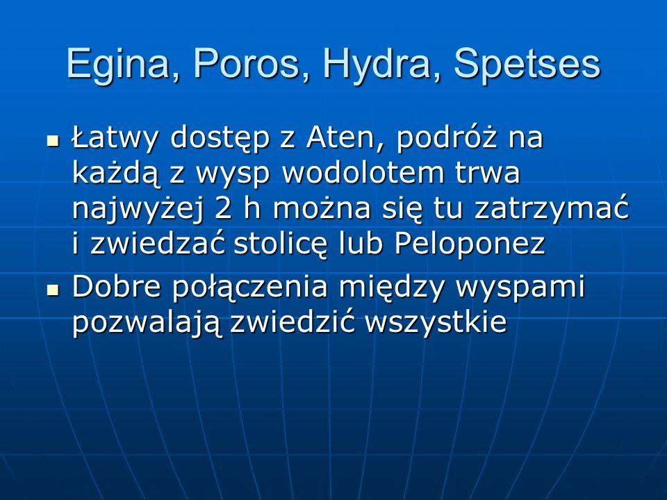 Egina, Poros, Hydra, Spetses Łatwy dostęp z Aten, podróż na każdą z wysp wodolotem trwa najwyżej 2 h można się tu zatrzymać i zwiedzać stolicę lub Pel