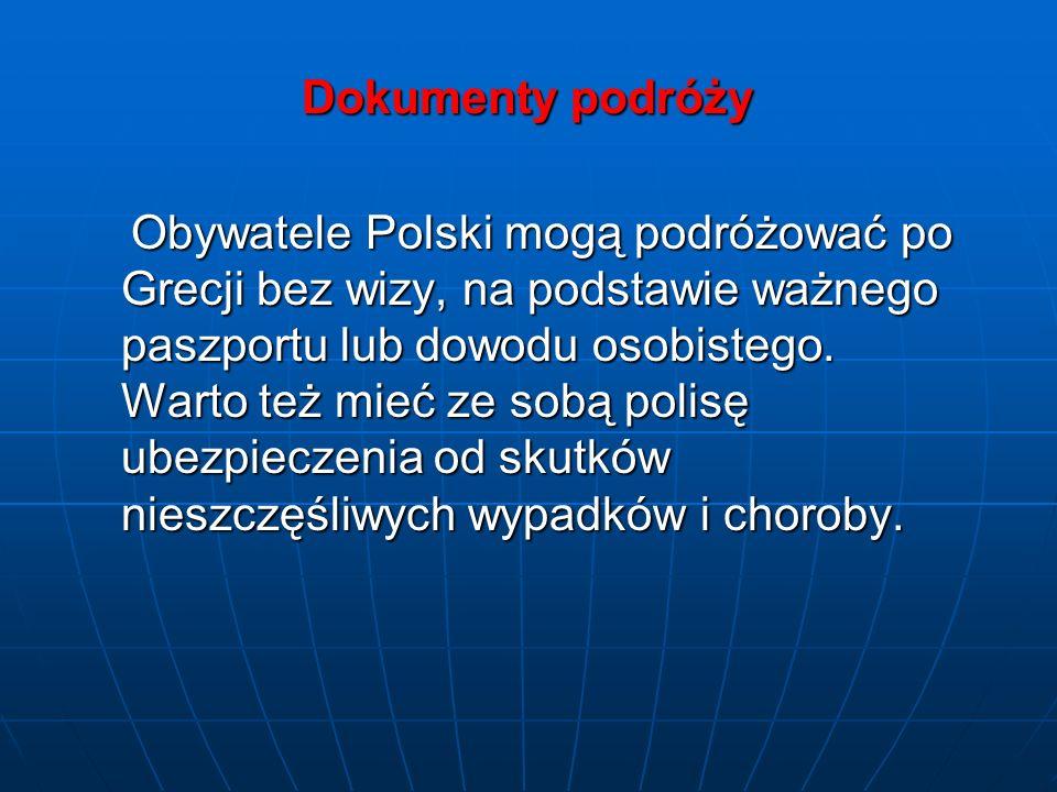 Dokumenty podróży Dokumenty podróży Obywatele Polski mogą podróżować po Grecji bez wizy, na podstawie ważnego paszportu lub dowodu osobistego. Warto t