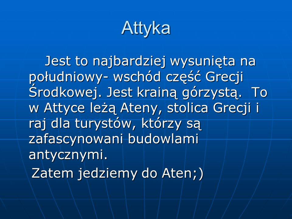Attyka Jest to najbardziej wysunięta na południowy- wschód część Grecji Środkowej. Jest krainą górzystą. To w Attyce leżą Ateny, stolica Grecji i raj