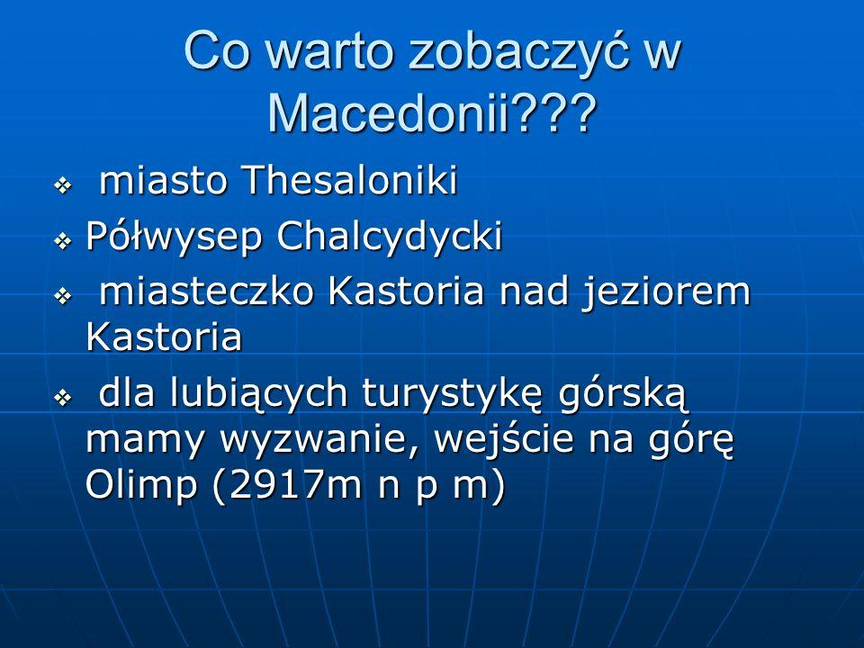 Co warto zobaczyć w Macedonii???  miasto Thesaloniki  Półwysep Chalcydycki  miasteczko Kastoria nad jeziorem Kastoria  dla lubiących turystykę gór