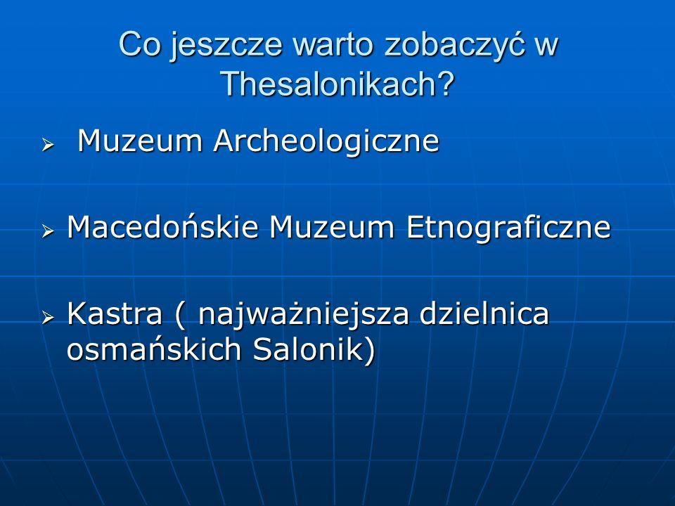 Co jeszcze warto zobaczyć w Thesalonikach?  Muzeum Archeologiczne  Macedońskie Muzeum Etnograficzne  Kastra ( najważniejsza dzielnica osmańskich Sa