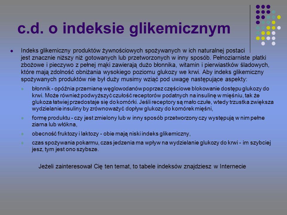 c.d. o indeksie glikemicznym Indeks glikemiczny produktów żywnościowych spożywanych w ich naturalnej postaci jest znacznie niższy niż gotowanych lub p