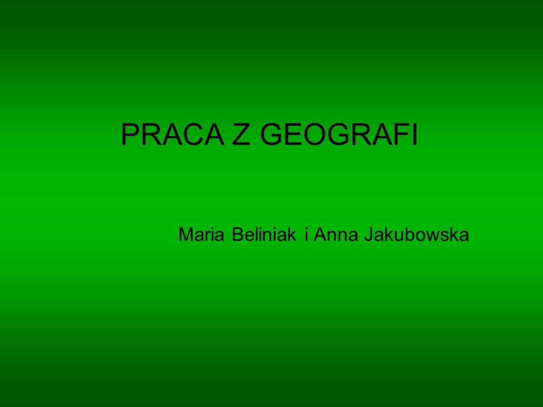 PRACA Z GEOGRAFI Maria Beliniak i Anna Jakubowska