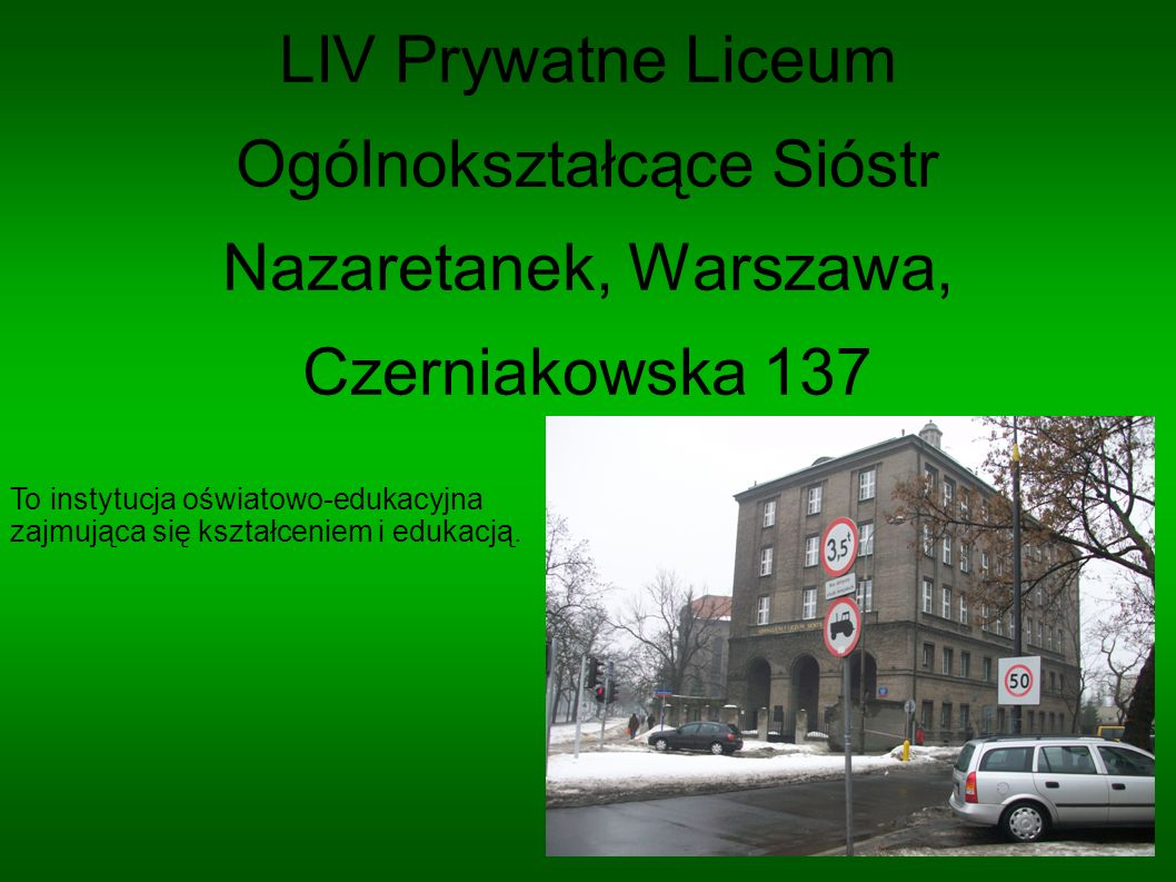LIV Prywatne Liceum Ogólnokształcące Sióstr Nazaretanek, Warszawa, Czerniakowska 137 To instytucja oświatowo-edukacyjna zajmująca się kształceniem i e