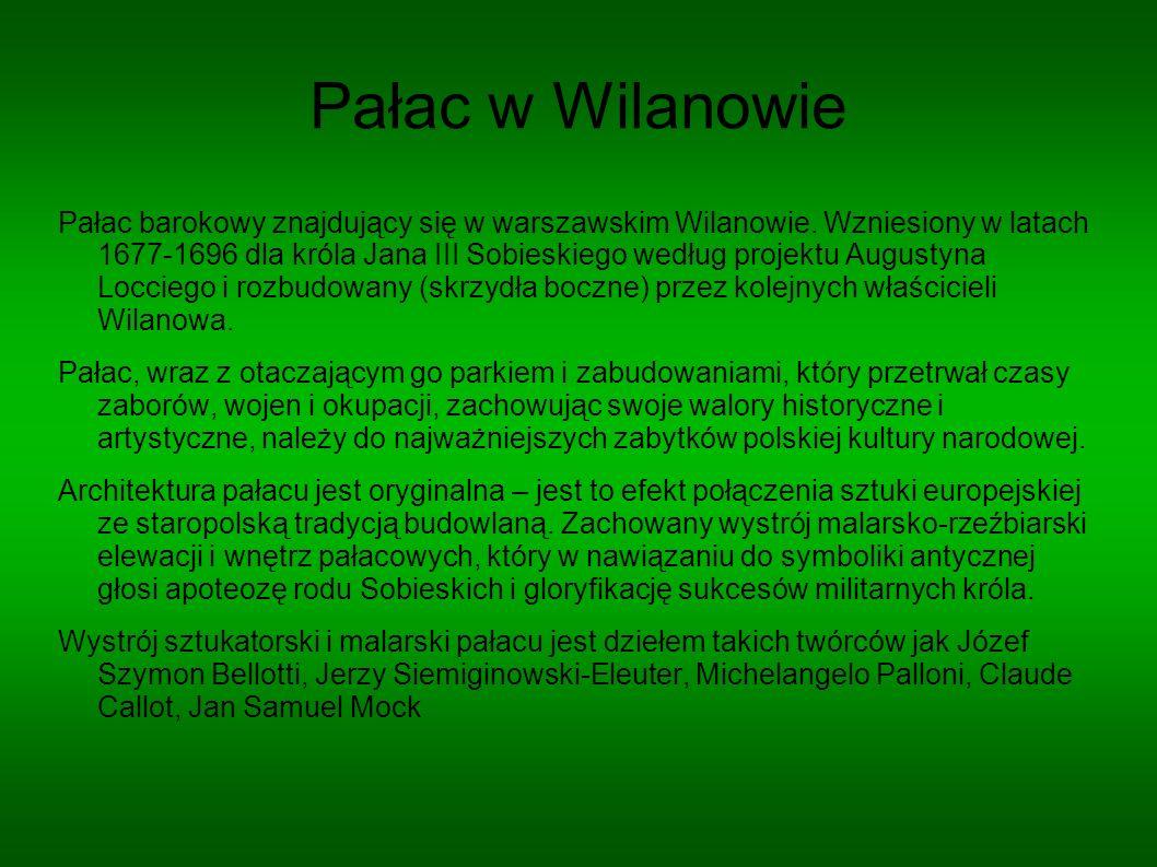 Pałac w Wilanowie Pałac barokowy znajdujący się w warszawskim Wilanowie. Wzniesiony w latach 1677-1696 dla króla Jana III Sobieskiego według projektu